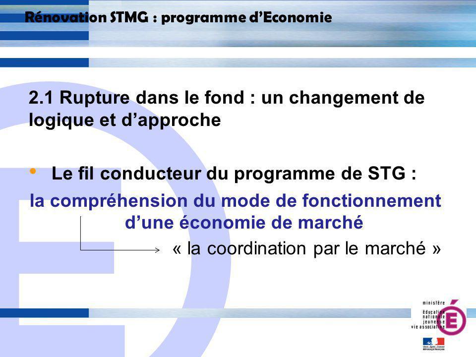 E 11 Rénovation STMG : programme dEconomie 2.1 Rupture dans le fond : un changement de logique et dapproche Le fil conducteur du programme de STG : la compréhension du mode de fonctionnement dune économie de marché « la coordination par le marché »