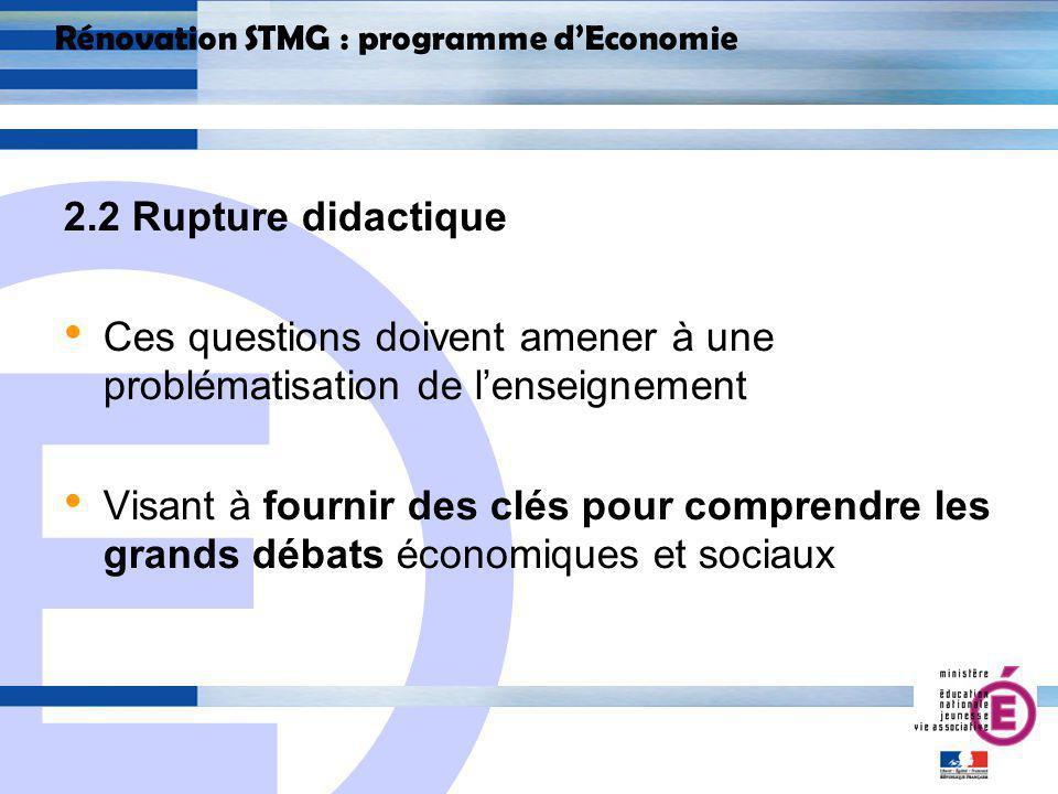 E 14 Rénovation STMG : programme dEconomie 2.2 Rupture didactique Ces questions doivent amener à une problématisation de lenseignement Visant à fournir des clés pour comprendre les grands débats économiques et sociaux