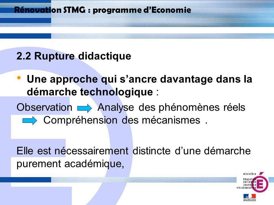 E 16 Rénovation STMG : programme dEconomie 2.2 Rupture didactique Une approche qui sancre davantage dans la démarche technologique : Observation Analyse des phénomènes réels Compréhension des mécanismes.