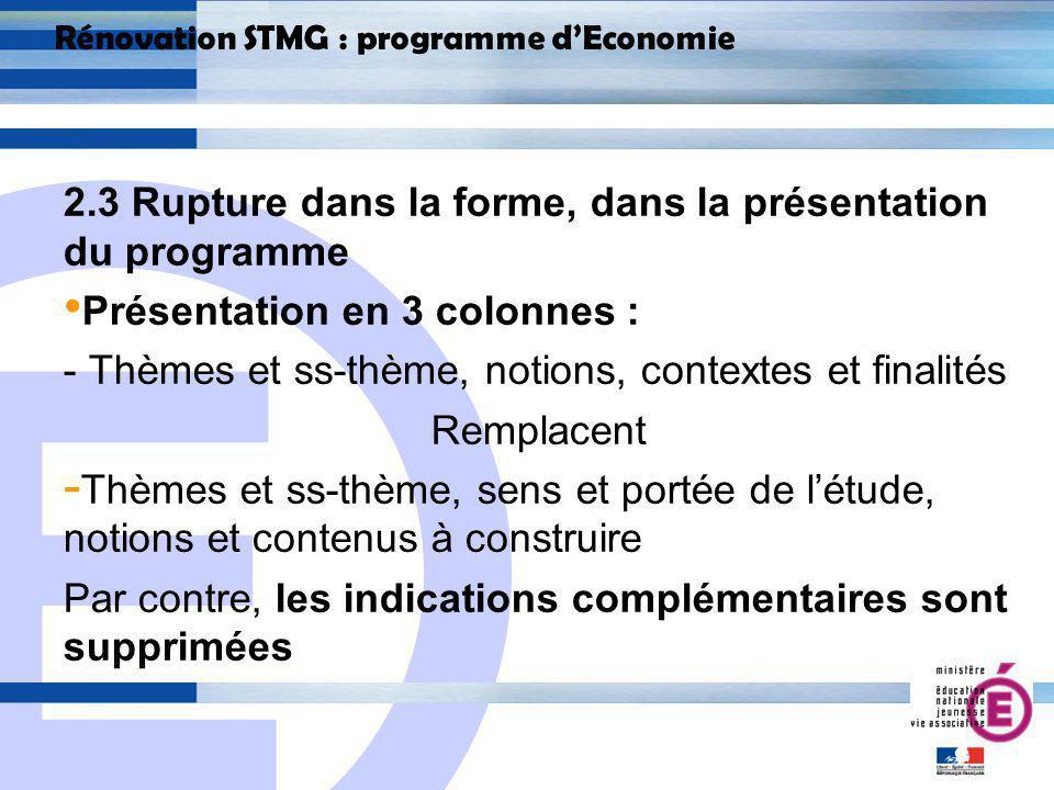E 18 Rénovation STMG : programme dEconomie 2.3 Rupture dans la forme, dans la présentation du programme Présentation en 3 colonnes : - Thèmes et ss-thème, notions, contextes et finalités Remplacent - Thèmes et ss-thème, sens et portée de létude, notions et contenus à construire Par contre, les indications complémentaires sont supprimées