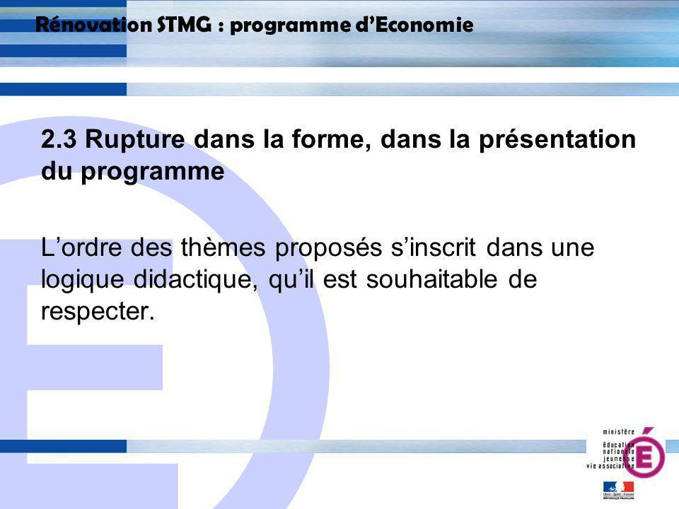 E 20 Rénovation STMG : programme dEconomie 2.3 Rupture dans la forme, dans la présentation du programme Lordre des thèmes proposés sinscrit dans une logique didactique, quil est souhaitable de respecter.
