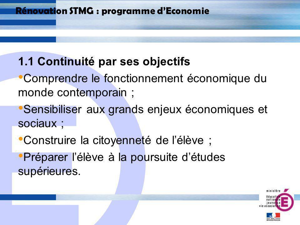 E 4 Rénovation STMG : programme dEconomie 1.1 Continuité par ses objectifs Comprendre le fonctionnement économique du monde contemporain ; Sensibiliser aux grands enjeux économiques et sociaux ; Construire la citoyenneté de lélève ; Préparer lélève à la poursuite détudes supérieures.
