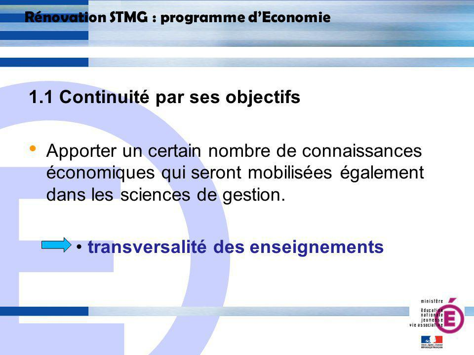 E 5 Rénovation STMG : programme dEconomie 1.1 Continuité par ses objectifs Apporter un certain nombre de connaissances économiques qui seront mobilisées également dans les sciences de gestion.
