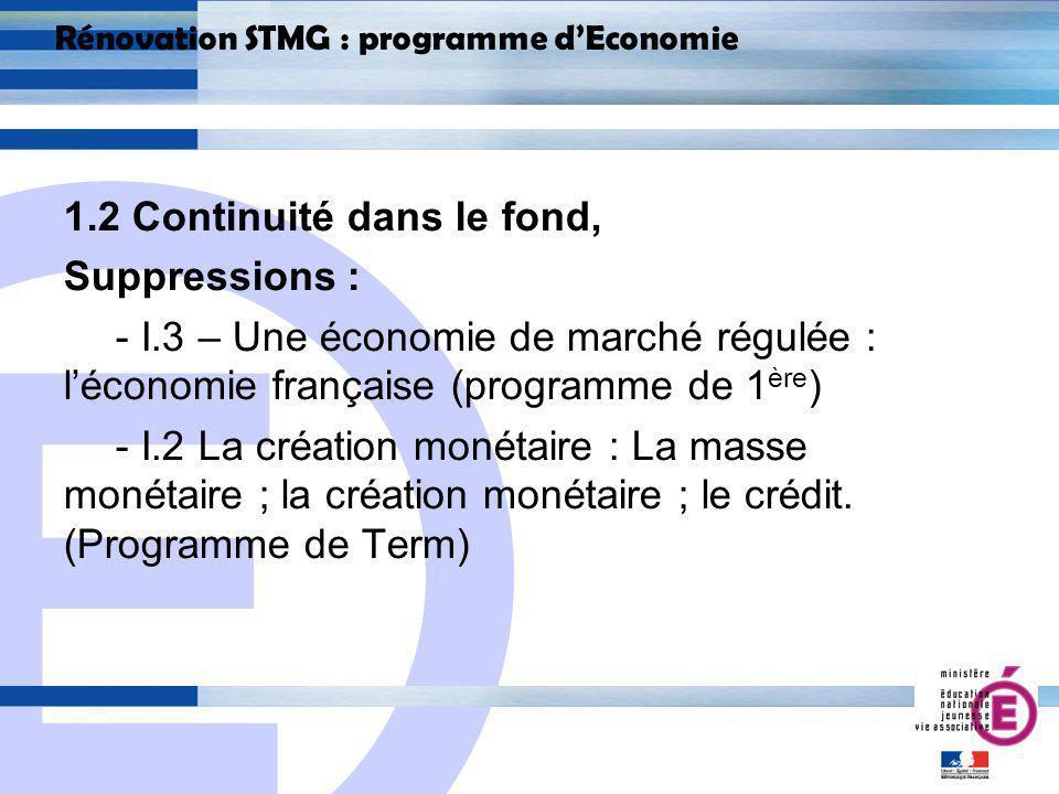 E 7 Rénovation STMG : programme dEconomie 1.2 Continuité dans le fond, Suppressions : - I.3 – Une économie de marché régulée : léconomie française (programme de 1 ère ) - I.2 La création monétaire : La masse monétaire ; la création monétaire ; le crédit.