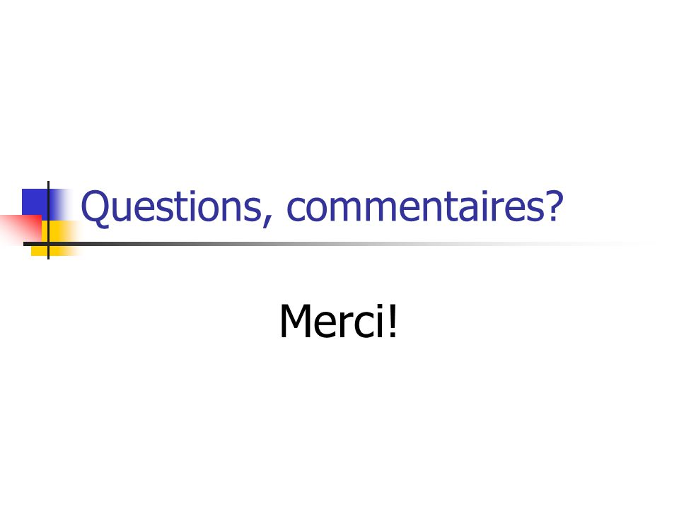 Questions, commentaires? Merci!