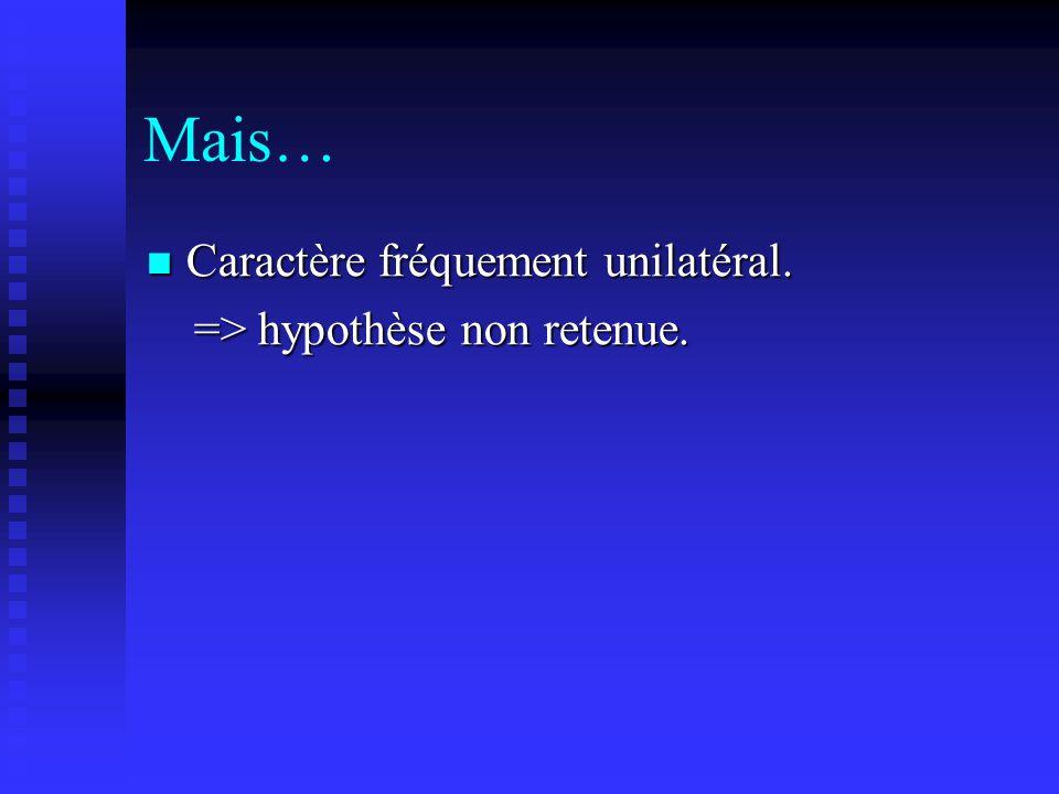 Mais… Caractère fréquement unilatéral. Caractère fréquement unilatéral. => hypothèse non retenue. => hypothèse non retenue.