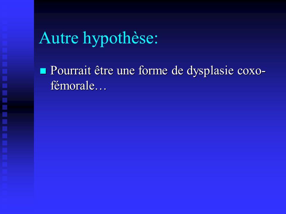Autre hypothèse: Pourrait être une forme de dysplasie coxo- fémorale… Pourrait être une forme de dysplasie coxo- fémorale…