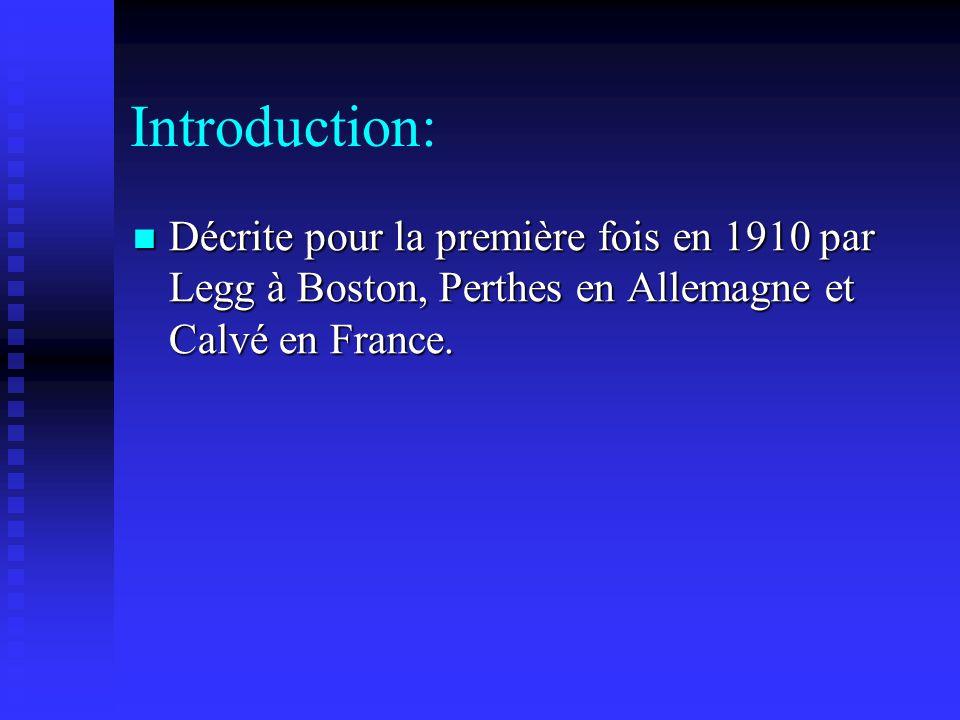 Introduction: Décrite pour la première fois en 1910 par Legg à Boston, Perthes en Allemagne et Calvé en France. Décrite pour la première fois en 1910