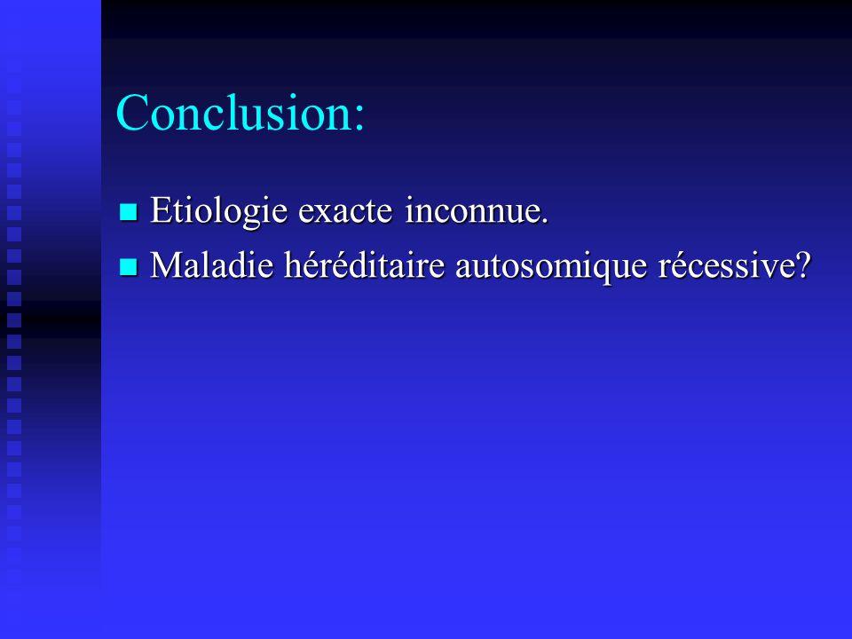 Conclusion: Etiologie exacte inconnue. Etiologie exacte inconnue. Maladie héréditaire autosomique récessive? Maladie héréditaire autosomique récessive