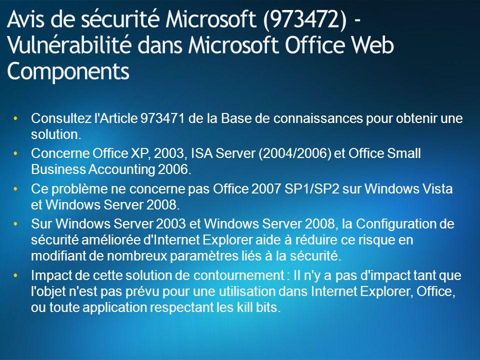 Avis de sécurité Microsoft (973472) - Vulnérabilité dans Microsoft Office Web Components Consultez l Article 973471 de la Base de connaissances pour obtenir une solution.