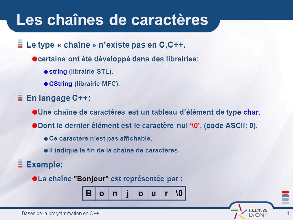 Bases de la programmation en C++ 1 Les chaînes de caractères Le type « chaîne » nexiste pas en C,C++. certains ont été développé dans des librairies:
