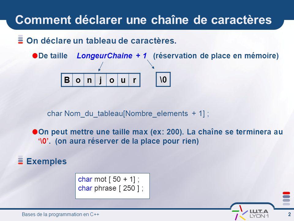 Bases de la programmation en C++ 3 Initialisation dune chaîne Caractère par caractère char mot [3 +1 ]; //déclaration //Initialisation mot [0] =a; mot [1] =i; mot [2] =e; mot [3] =\0; A la déclaration //comme un tableau char phrase [200] = { B , o , n , j , o , u , r , \0 }; // spécifique aux chaîne de caractères // le caractère de fin de chaîne est géré automatiquement char phrase [200] = Bonjour ;