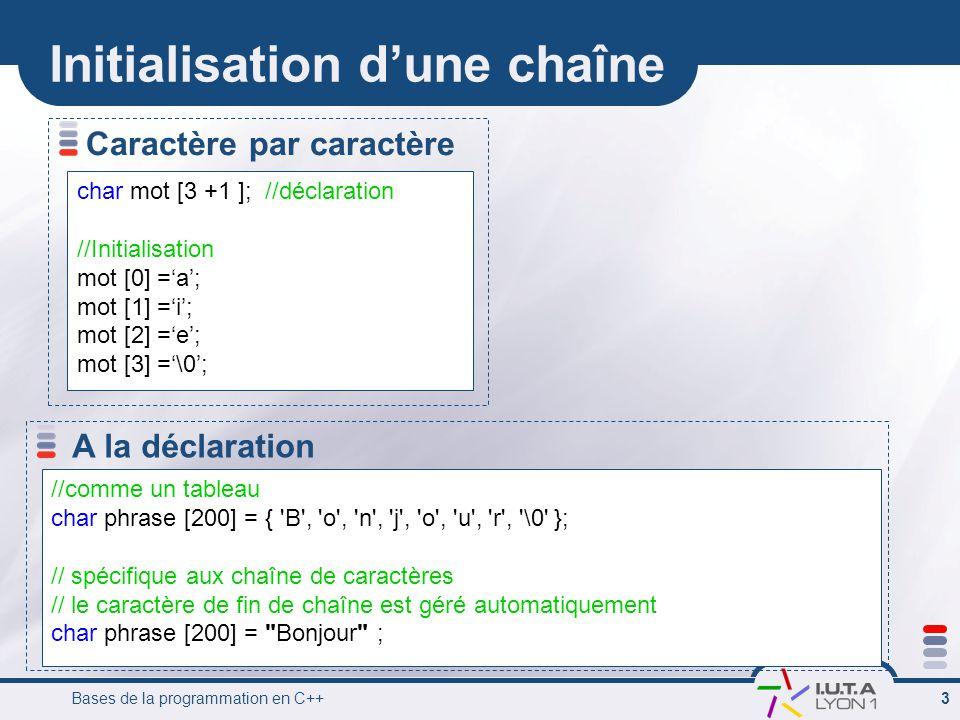 Bases de la programmation en C++ 4 Initialisation dune chaîne Exemple char MonMot [4 + 1] ; // réservation de place en mémoire MonMot [0] = M; //initialisation caractère par caractère MonMot [1] = i; MonMot [2] = a; MonMot [3] = m; MonMot [4] = \0; // Déclaration + initialisation // initialisation comme un tableau classique char MonMot [4 + 1] = { M, i, a, m, \0 } ; // Déclaration + initialisation //Spécifique aux chaînes de caractères char MonMot [4 + 1] = Miam ; // le \0 est rajouté automatiquement