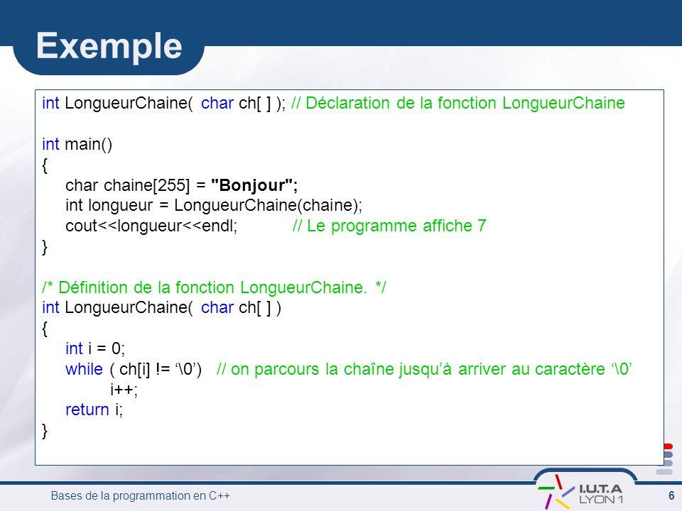 Bases de la programmation en C++ 6 Exemple int LongueurChaine( char ch[ ] ); // Déclaration de la fonction LongueurChaine int main() { char chaine[255
