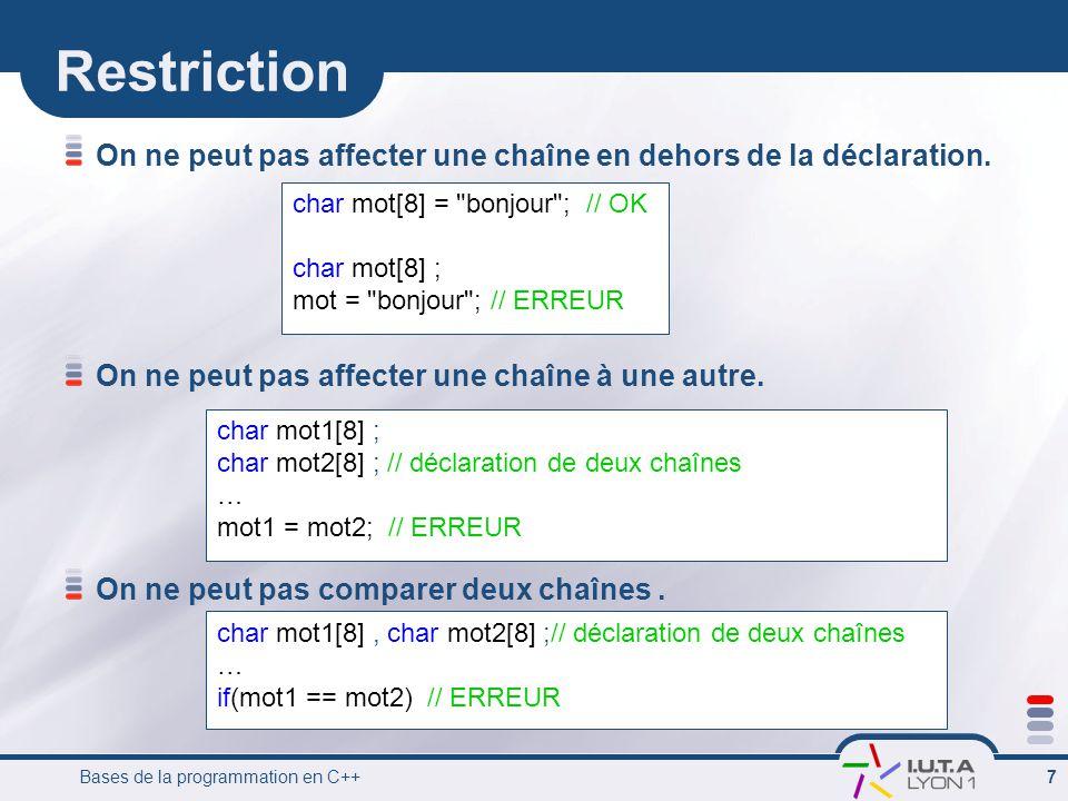 Bases de la programmation en C++ 7 Restriction On ne peut pas affecter une chaîne en dehors de la déclaration. On ne peut pas affecter une chaîne à un