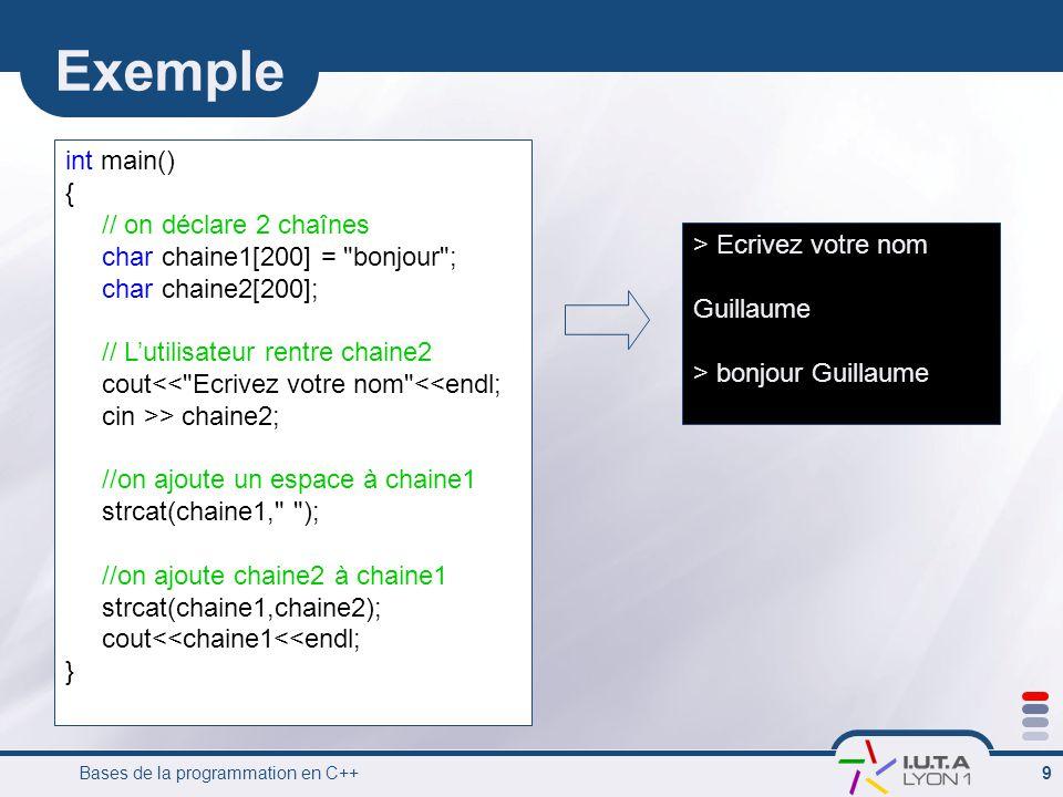 Bases de la programmation en C++ 9 Exemple int main() { // on déclare 2 chaînes char chaine1[200] =