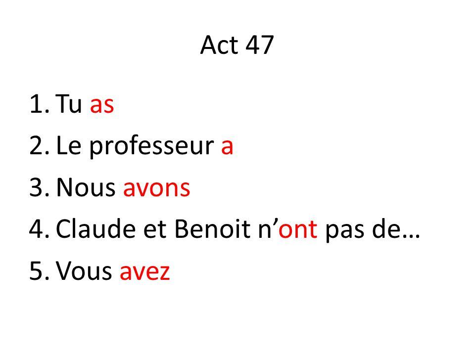 Act 47 1.Tu as 2.Le professeur a 3.Nous avons 4.Claude et Benoit nont pas de… 5.Vous avez