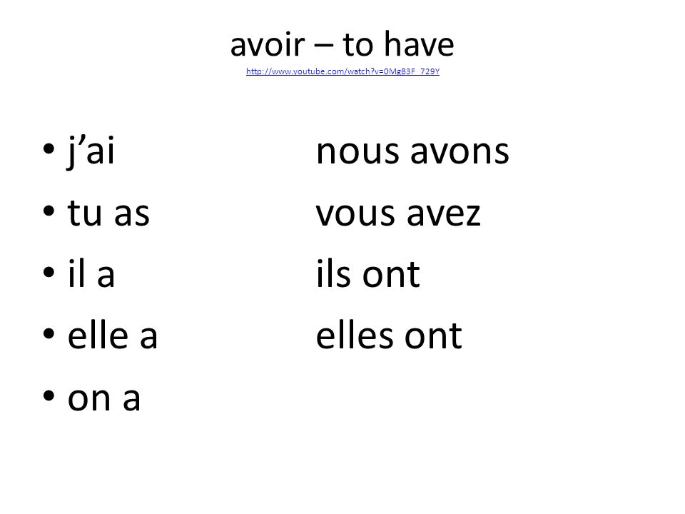 avoir – to have http://www.youtube.com/watch v=0MgB3F_729Y http://www.youtube.com/watch v=0MgB3F_729Y jainous avons tu asvous avez il a ils ont elle aelles ont on a