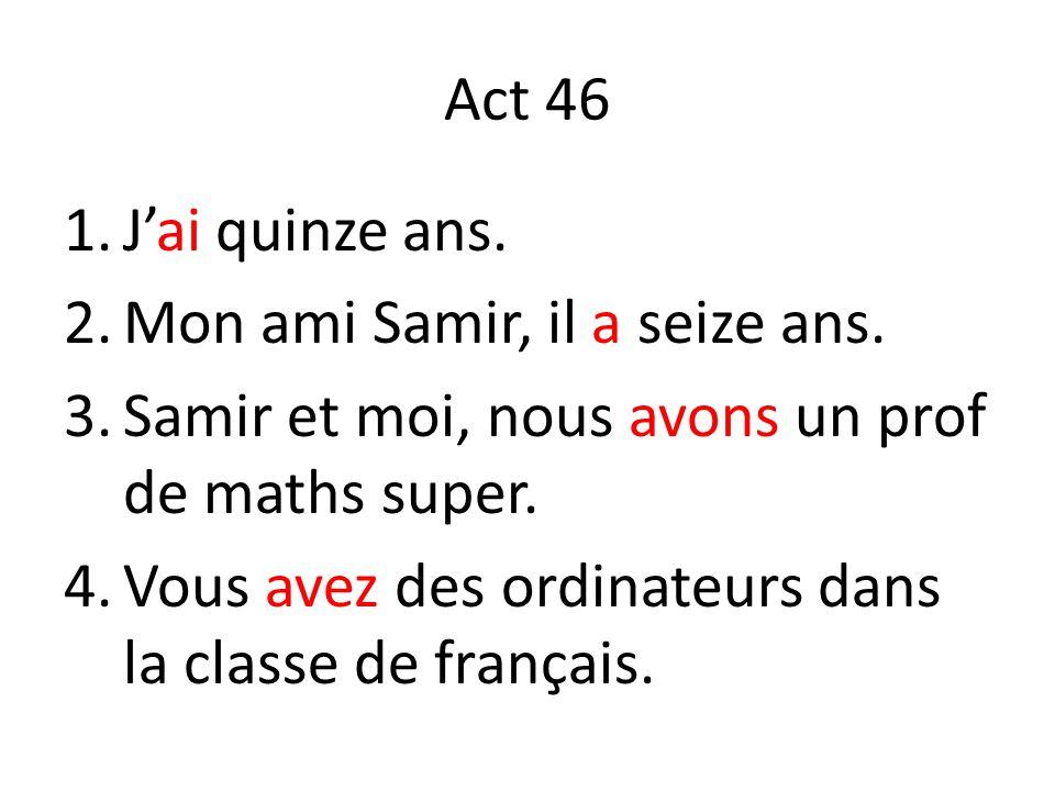Act 46 1.Jai quinze ans. 2.Mon ami Samir, il a seize ans. 3.Samir et moi, nous avons un prof de maths super. 4.Vous avez des ordinateurs dans la class