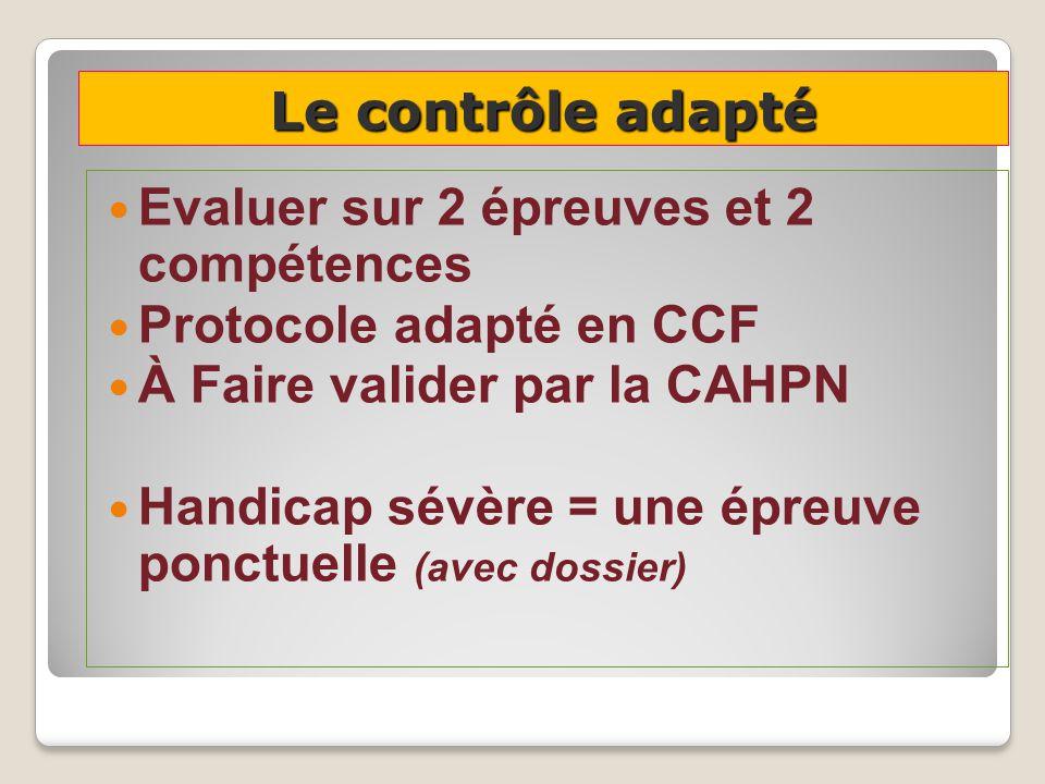 Le contrôle adapté Evaluer sur 2 épreuves et 2 compétences Protocole adapté en CCF À Faire valider par la CAHPN Handicap sévère = une épreuve ponctuelle (avec dossier)