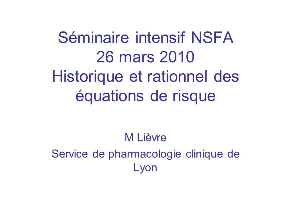 Séminaire intensif NSFA 26 mars 2010 Historique et rationnel des équations de risque M Lièvre Service de pharmacologie clinique de Lyon