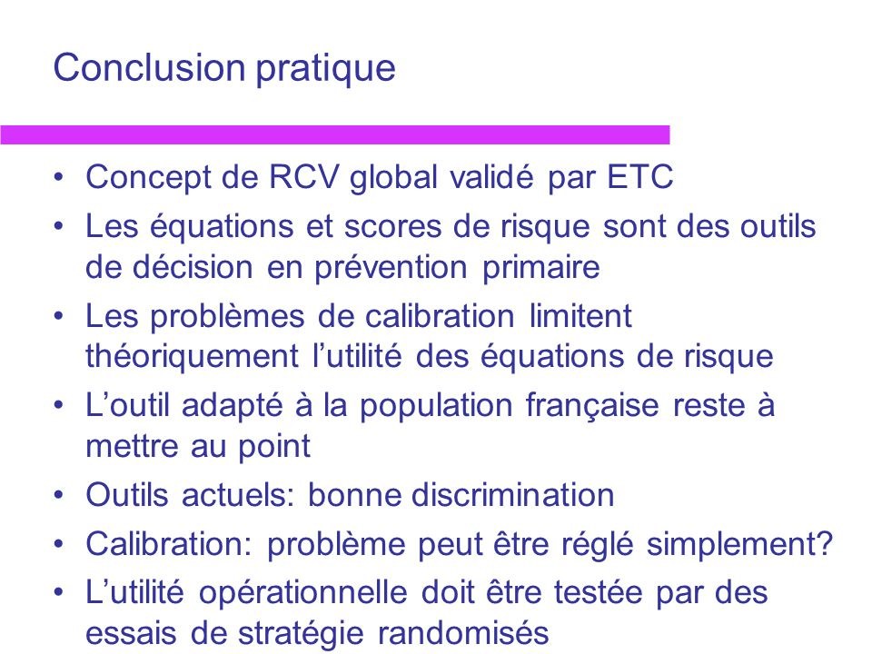 Conclusion pratique Concept de RCV global validé par ETC Les équations et scores de risque sont des outils de décision en prévention primaire Les prob