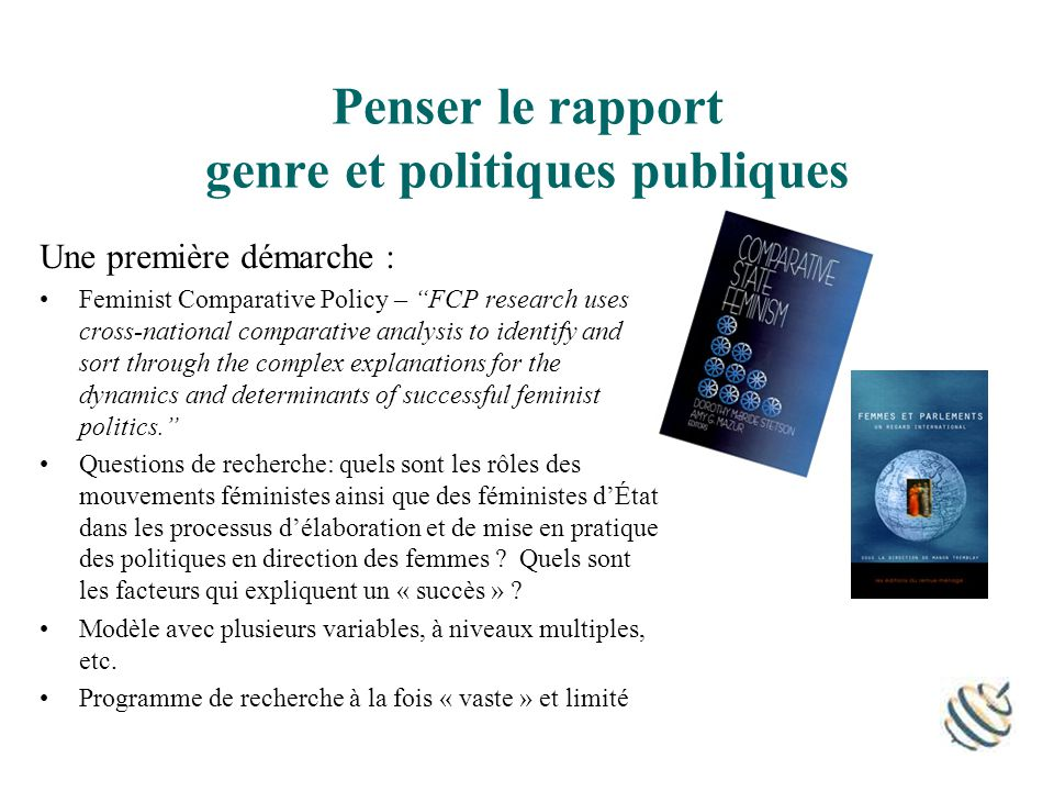 Penser le rapport genre et politiques publiques Une première démarche : Feminist Comparative Policy – FCP research uses cross-national comparative analysis to identify and sort through the complex explanations for the dynamics and determinants of successful feminist politics.