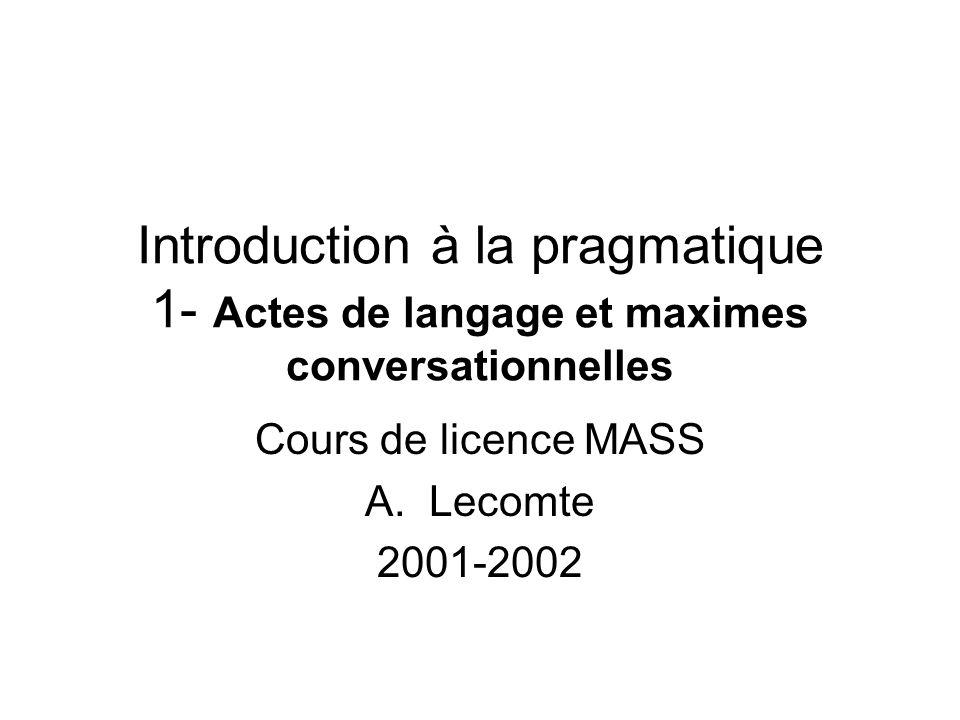 Introduction à la pragmatique 1- Actes de langage et maximes conversationnelles Cours de licence MASS A.Lecomte 2001-2002