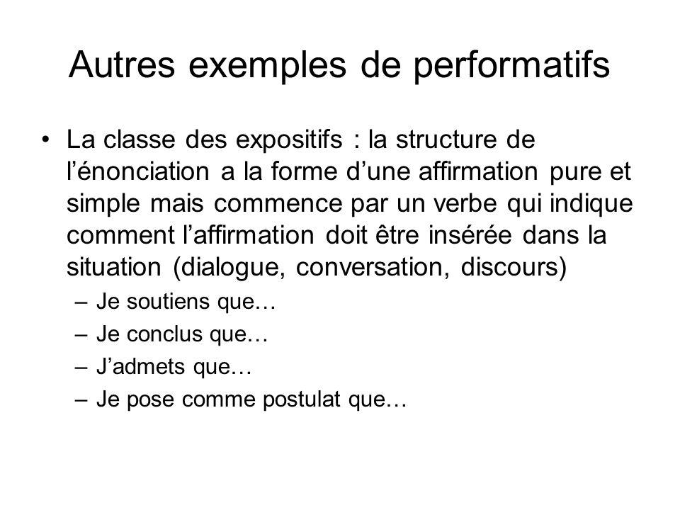 Autres exemples de performatifs La classe des expositifs : la structure de lénonciation a la forme dune affirmation pure et simple mais commence par u