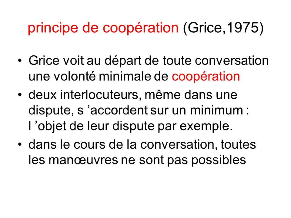 principe de coopération (Grice,1975) Grice voit au départ de toute conversation une volonté minimale de coopération deux interlocuteurs, même dans une