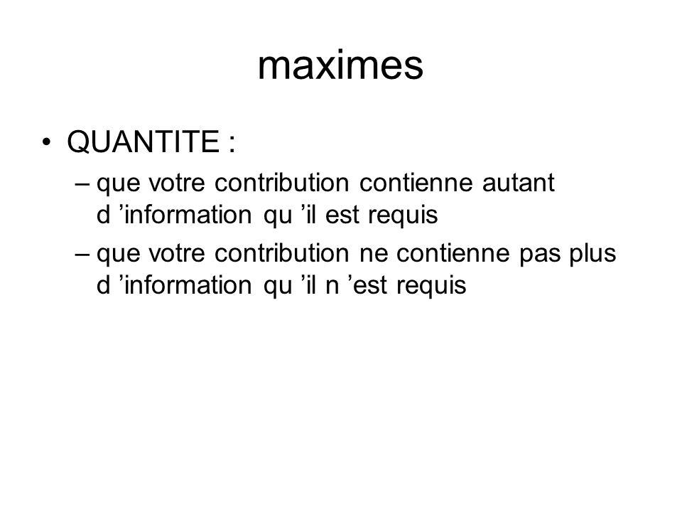 maximes QUANTITE : –que votre contribution contienne autant d information qu il est requis –que votre contribution ne contienne pas plus d information