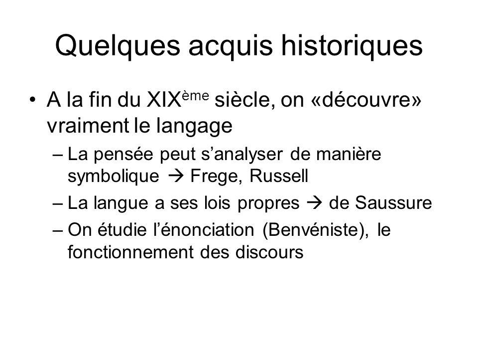 Quelques acquis historiques A la fin du XIX ème siècle, on «découvre» vraiment le langage –La pensée peut sanalyser de manière symbolique Frege, Russe