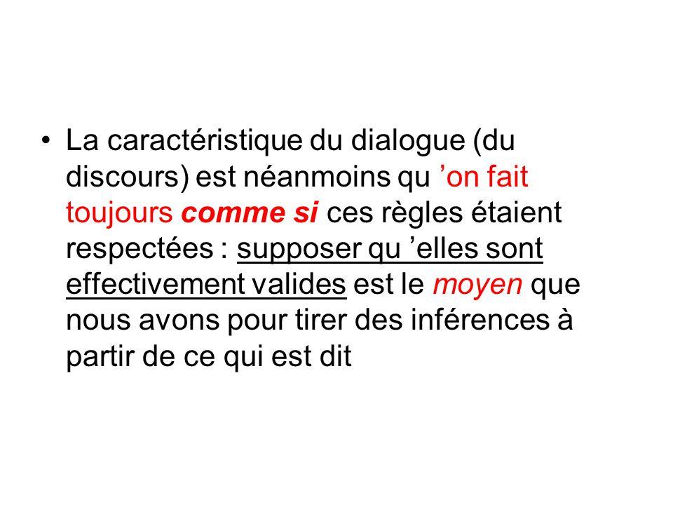 La caractéristique du dialogue (du discours) est néanmoins qu on fait toujours comme si ces règles étaient respectées : supposer qu elles sont effecti