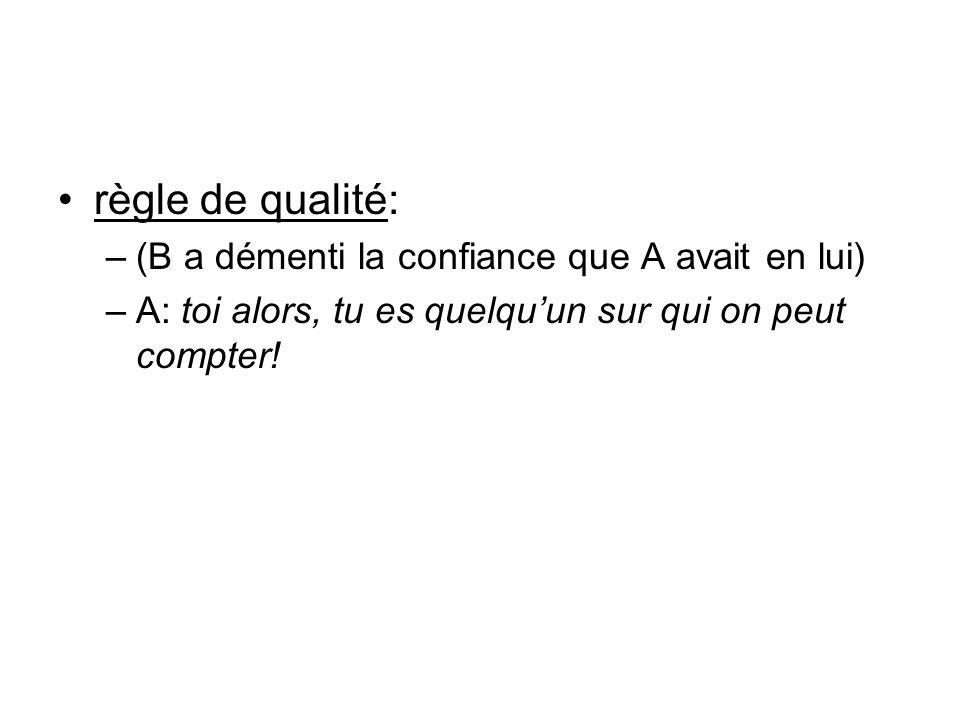 règle de qualité: –(B a démenti la confiance que A avait en lui) –A: toi alors, tu es quelquun sur qui on peut compter!