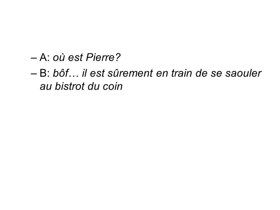 –A: où est Pierre? –B: bôf… il est sûrement en train de se saouler au bistrot du coin