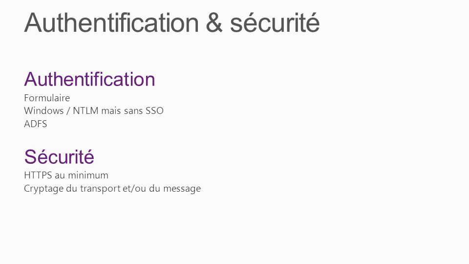 Authentification & sécurité Authentification Formulaire Windows / NTLM mais sans SSO ADFS Sécurité HTTPS au minimum Cryptage du transport et/ou du mes