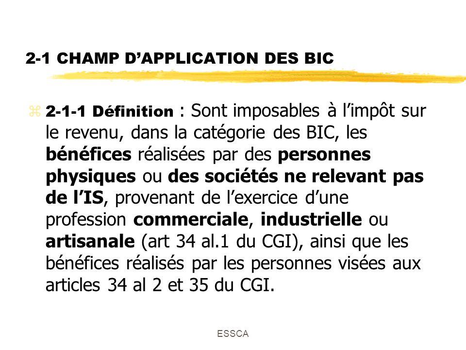 ESSCA 2-1 CHAMP DAPPLICATION DES BIC 2-1-1 Définition : Sont imposables à limpôt sur le revenu, dans la catégorie des BIC, les bénéfices réalisées par des personnes physiques ou des sociétés ne relevant pas de lIS, provenant de lexercice dune profession commerciale, industrielle ou artisanale (art 34 al.1 du CGI), ainsi que les bénéfices réalisés par les personnes visées aux articles 34 al 2 et 35 du CGI.