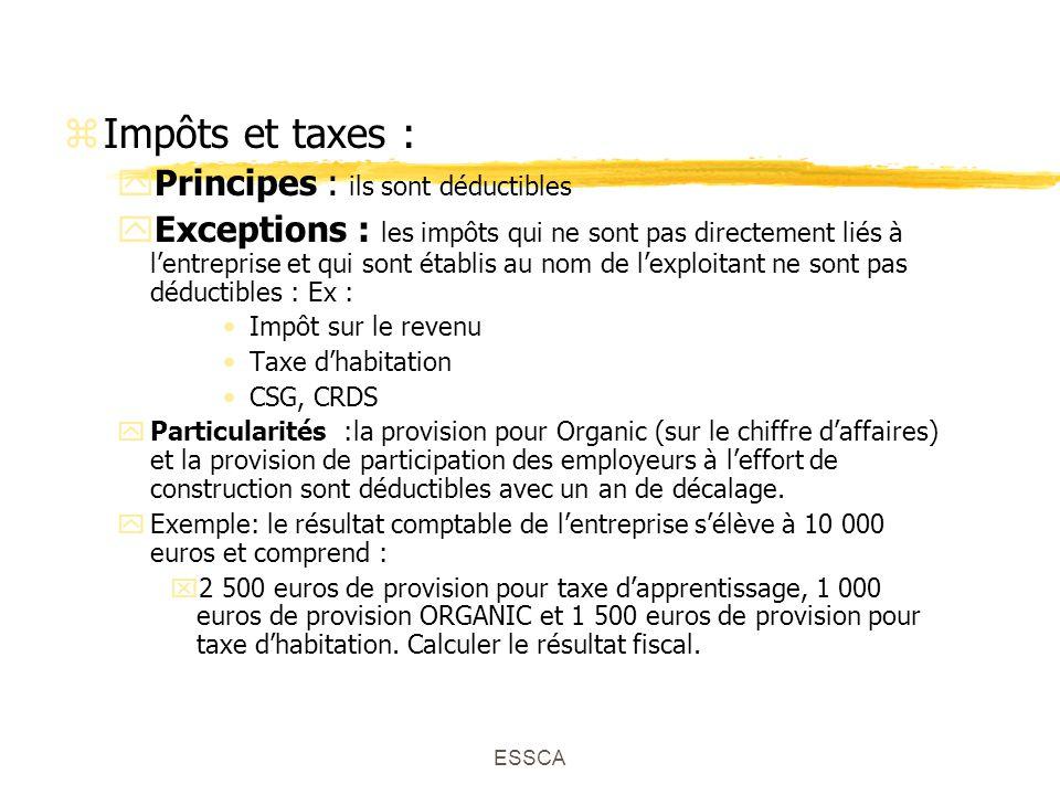 ESSCA zImpôts et taxes : yPrincipes : ils sont déductibles yExceptions : les impôts qui ne sont pas directement liés à lentreprise et qui sont établis au nom de lexploitant ne sont pas déductibles : Ex : Impôt sur le revenu Taxe dhabitation CSG, CRDS yParticularités :la provision pour Organic (sur le chiffre daffaires) et la provision de participation des employeurs à leffort de construction sont déductibles avec un an de décalage.