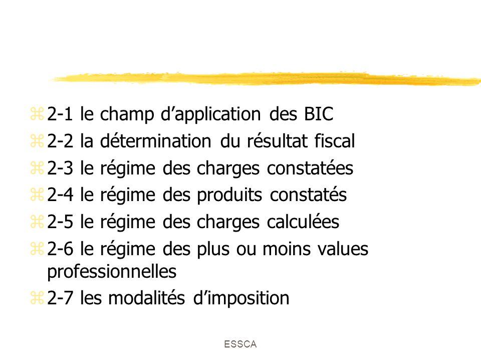 ESSCA z2-1 le champ dapplication des BIC z2-2 la détermination du résultat fiscal z2-3 le régime des charges constatées z2-4 le régime des produits constatés z2-5 le régime des charges calculées z2-6 le régime des plus ou moins values professionnelles z2-7 les modalités dimposition