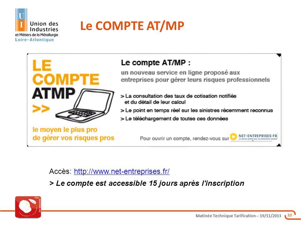Matinée Technique Tarification – 19/11/2013 33 Le COMPTE AT/MP Accès: http://www.net-entreprises.fr/http://www.net-entreprises.fr/ > Le compte est acc
