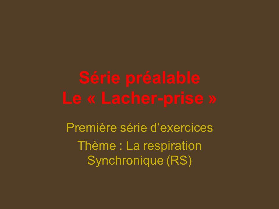 Série préalable Le « Lacher-prise » Première série dexercices Thème : La respiration Synchronique (RS)