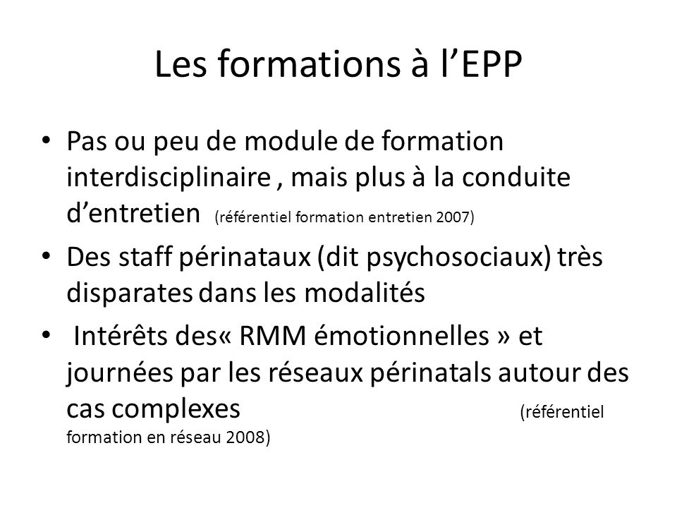 En conclusion provisoire Détoxiquer le vocabulaire autour de lEPP dépistage, psychosocial, Favoriser les retours délements utiles sur les praticiens de la grossesse (MG; Obstétriciens, maternités…) - pré- existant en amont de lEPP - en aval (particulièrement si orientation) Réintroduire le « travailler ensemble » - dans les formations à lEPP - dans les actions des réseaux périnatals