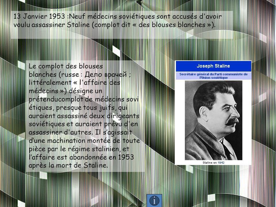 13 Janvier 1953 :Neuf médecins soviétiques sont accusés d avoir voulu assassiner Staline (complot dit « des blouses blanches »).