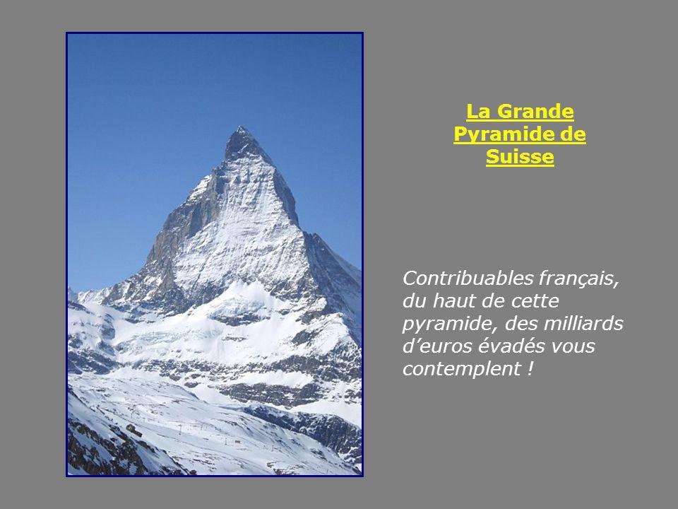 La Grande Pyramide de Suisse Contribuables français, du haut de cette pyramide, des milliards deuros évadés vous contemplent !