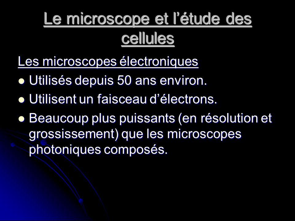Le microscope et létude des cellules Les microscopes électroniques Utilisés depuis 50 ans environ. Utilisés depuis 50 ans environ. Utilisent un faisce