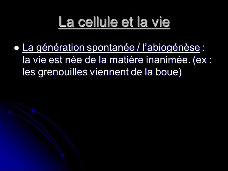 La cellule et la vie La génération spontanée / labiogénèse : la vie est née de la matière inanimée. (ex : les grenouilles viennent de la boue) La géné