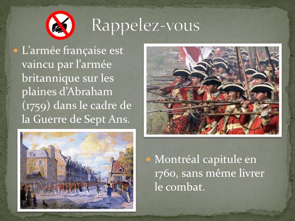 Larmée française est vaincu par larmée britannique sur les plaines dAbraham (1759) dans le cadre de la Guerre de Sept Ans. Montréal capitule en 1760,
