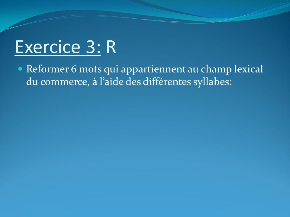 Exercice 3: R Reformer 6 mots qui appartiennent au champ lexical du commerce, à laide des différentes syllabes: