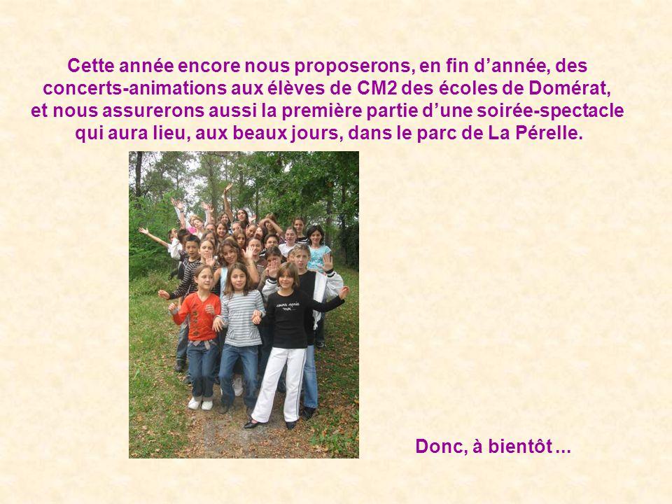 Cette année encore nous proposerons, en fin dannée, des concerts-animations aux élèves de CM2 des écoles de Domérat, et nous assurerons aussi la première partie dune soirée-spectacle qui aura lieu, aux beaux jours, dans le parc de La Pérelle.
