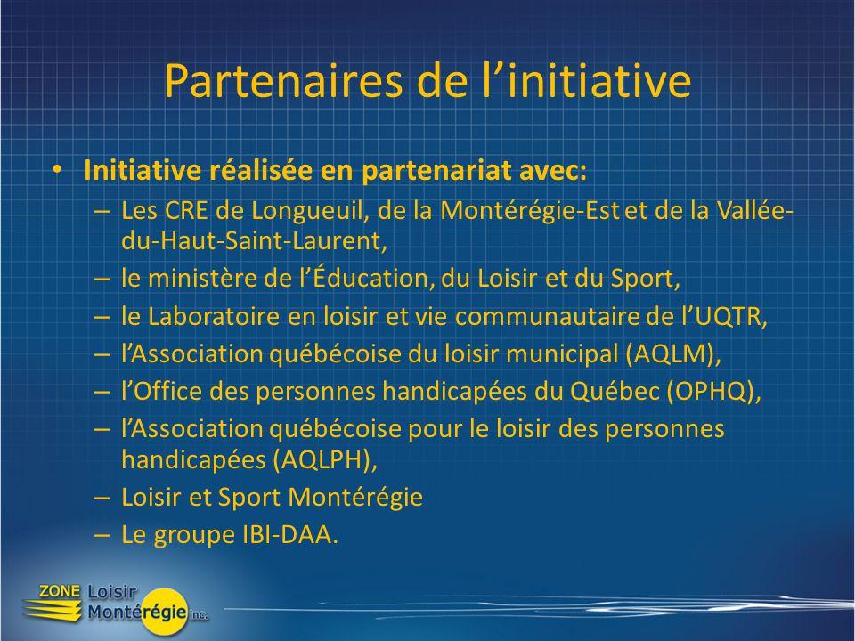 Partenaires de linitiative Initiative réalisée en partenariat avec: – Les CRE de Longueuil, de la Montérégie-Est et de la Vallée- du-Haut-Saint-Laurent, – le ministère de lÉducation, du Loisir et du Sport, – le Laboratoire en loisir et vie communautaire de lUQTR, – lAssociation québécoise du loisir municipal (AQLM), – lOffice des personnes handicapées du Québec (OPHQ), – lAssociation québécoise pour le loisir des personnes handicapées (AQLPH), – Loisir et Sport Montérégie – Le groupe IBI-DAA.